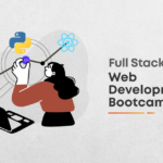 Full Stack Web Development Bootcamp: How You Should Choose to Be A Part of One?